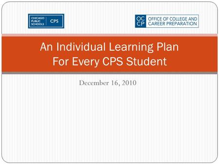 December 16, 2010 An Individual Learning Plan For Every CPS Student.