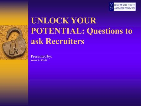 UNLOCK YOUR POTENTIAL: Questions to ask Recruiters Presented by: Version 6 – 4/21/06.