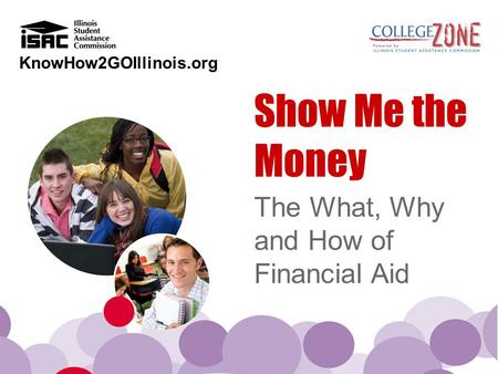 KnowHow2GOIllinois.org Show Me the Money The What, Why and How of Financial Aid.