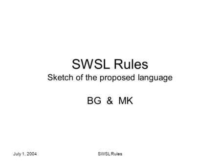 July 1, 2004SWSL Rules SWSL Rules Sketch of the proposed language BG & MK.