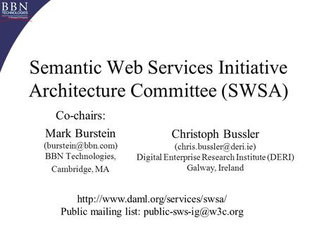 Semantic Web Services Initiative Architecture Committee (SWSA) Co-chairs: Mark Burstein BBN Technologies, Cambridge, MA Christoph Bussler.