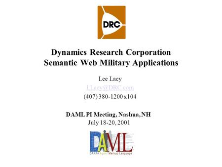 Dynamics Research Corporation Semantic Web Military Applications Lee Lacy (407) 380-1200 x104 DAML PI Meeting, Nashua, NH July 18-20, 2001.