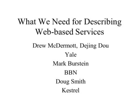 What We Need for Describing Web-based Services Drew McDermott, Dejing Dou Yale Mark Burstein BBN Doug Smith Kestrel.