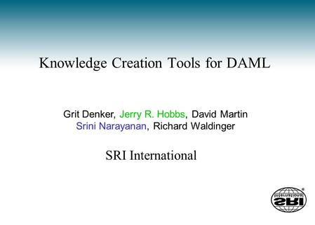 Knowledge Creation Tools for DAML Grit Denker, Jerry R. Hobbs, David Martin Srini Narayanan, Richard Waldinger SRI International.