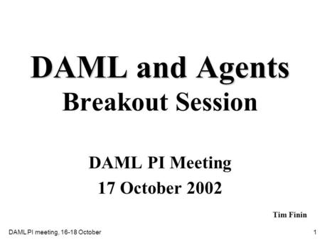 1DAML PI meeting, 16-18 October DAML and Agents DAML and Agents Breakout Session DAML PI Meeting 17 October 2002 Tim Finin.