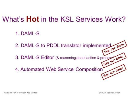 Whats Hot Part II - McIlraith, KSL Stanford DAML PI Meeting 07/19/01 Whats Hot in the KSL Services Work? 1. DAML-S 2. DAML-S to PDDL translator implemented.