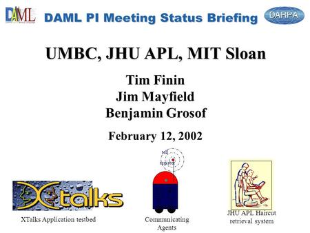 DAML PI Meeting Status Briefing UMBC, JHU APL, MIT Sloan Tim Finin Jim Mayfield Benjamin Grosof February 12, 2002 tell register JHU APL Haircut retrieval.