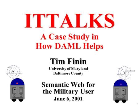 1 ITTALKS ITTALKS A Case Study in How DAML Helps Tim Finin University of Maryland Baltimore County Semantic Web for the Military User June 6, 2001 ask-all.