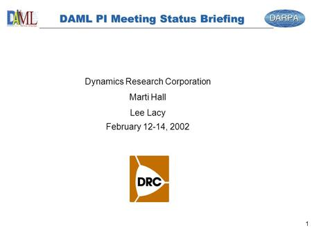 1 DAML PI Meeting Status Briefing Dynamics Research Corporation Marti Hall Lee Lacy February 12-14, 2002.