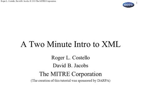 1 Roger L. Costello, David B. Jacobs. © 2003 The MITRE Corporation. A Two Minute Intro to XML Roger L. Costello David B. Jacobs The MITRE Corporation (The.