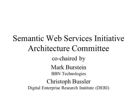 Semantic Web Services Initiative Architecture Committee co-chaired by Mark Burstein BBN Technologies Christoph Bussler Digital Enterprise Research Institute.