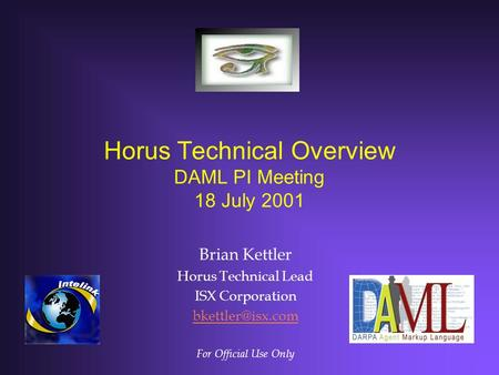 Horus Technical Overview DAML PI Meeting 18 July 2001 Brian Kettler Horus Technical Lead ISX Corporation For Official Use Only.