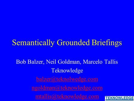 Semantically Grounded Briefings Bob Balzer, Neil Goldman, Marcelo Tallis Teknowledge