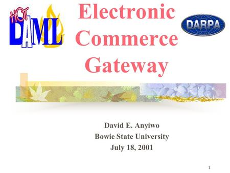 1 Hot DAML: Electronic Commerce Gateway David E. Anyiwo Bowie State University July 18, 2001.