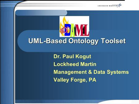 UML-Based Ontology Toolset Dr. Paul Kogut Lockheed Martin Management & Data Systems Valley Forge, PA.