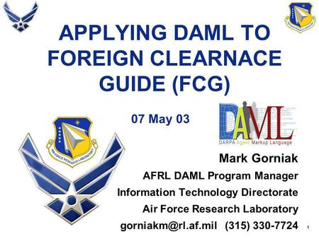 1 APPLYING DAML TO FOREIGN CLEARNACE GUIDE (FCG) 07 May 03 Mark Gorniak AFRL DAML Program Manager Information Technology Directorate Air Force Research.