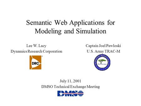 Semantic Web Applications for Modeling and Simulation July 11, 2001 DMSO Technical Exchange Meeting Lee W. Lacy Dynamics Research Corporation Captain Joel.