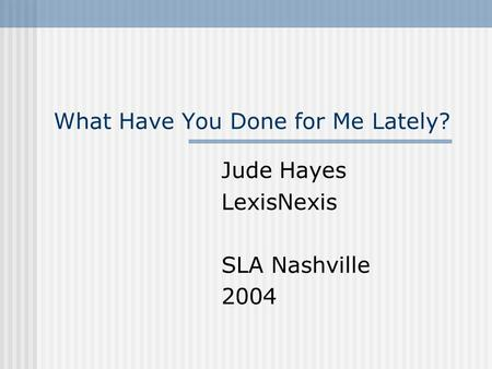 What Have You Done for Me Lately? Jude Hayes LexisNexis SLA Nashville 2004.