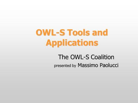 OWL-S Tools and Applications The OWL-S Coalition presented by Massimo Paolucci.