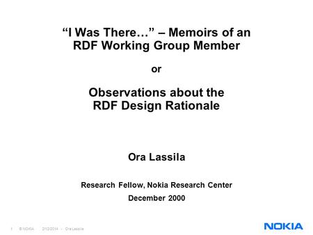 1 © NOKIA 2/12/2014 - Ora Lassila I Was There… – Memoirs of an RDF Working Group Member or Observations about the RDF Design Rationale Ora Lassila Research.