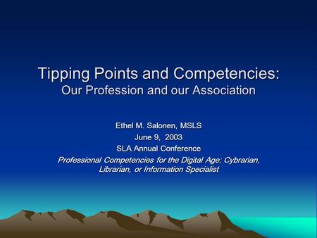 Tipping Points and Competencies: Our Profession and our Association Ethel M. Salonen, MSLS June 9, 2003 SLA Annual Conference Professional Competencies.