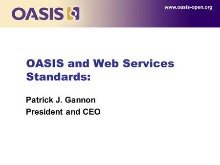 OASIS and Web Services Standards: Patrick J. Gannon President and CEO www.oasis-open.org.
