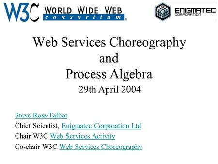Web Services Choreography and Process Algebra 29th April 2004 Steve Ross-Talbot Chief Scientist, Enigmatec Corporation LtdEnigmatec Corporation Ltd Chair.