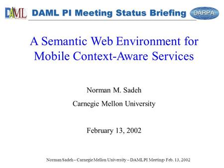 Norman Sadeh – Carnegie Mellon University – DAML PI Meeting- Feb. 13, 2002 DAML PI Meeting Status Briefing A Semantic Web Environment for Mobile Context-Aware.