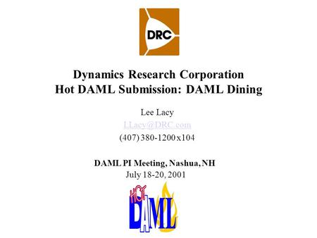 Dynamics Research Corporation Hot DAML Submission: DAML Dining Lee Lacy (407) 380-1200 x104 DAML PI Meeting, Nashua, NH July 18-20, 2001.