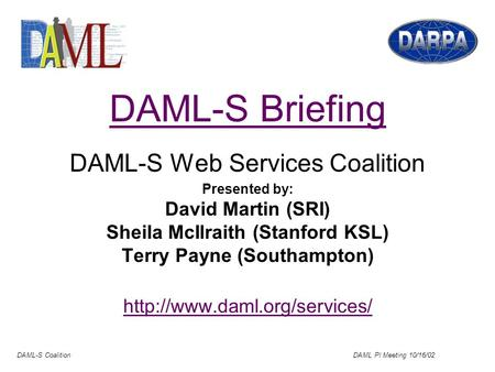 DAML-S Coalition DAML PI Meeting 10/16/02 DAML-S Briefing DAML-S Web Services Coalition Presented by: David Martin (SRI) Sheila McIlraith (Stanford KSL)