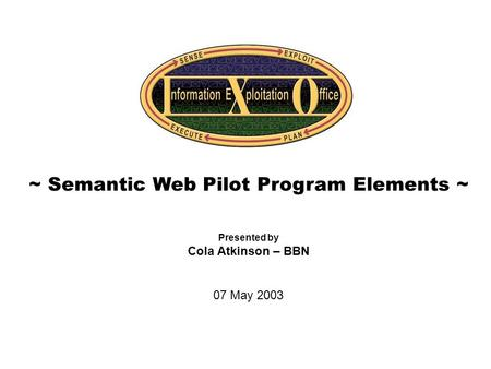 Cover Slide ~ Semantic Web Pilot Program Elements ~ Presented by Cola Atkinson – BBN 07 May 2003.