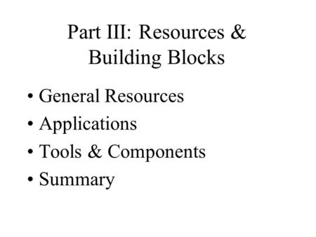 Part III: Resources & Building Blocks General Resources Applications Tools & Components Summary.