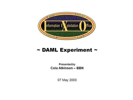 Cover Slide ~ DAML Experiment ~ Presented by Cola Atkinson – BBN 07 May 2003.