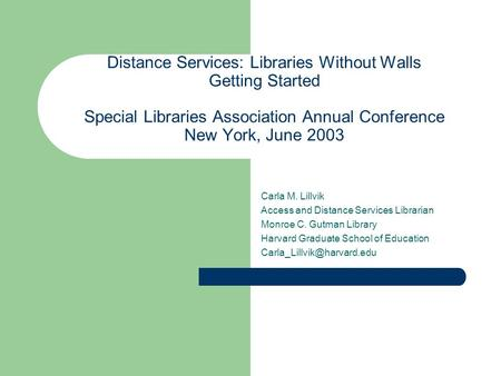 Distance Services: Libraries Without Walls Getting Started Special Libraries Association Annual Conference New York, June 2003 Carla M. Lillvik Access.