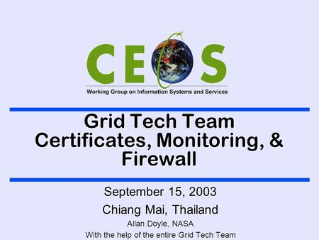 Grid Tech Team Certificates, Monitoring, & Firewall September 15, 2003 Chiang Mai, Thailand Allan Doyle, NASA With the help of the entire Grid Tech Team.