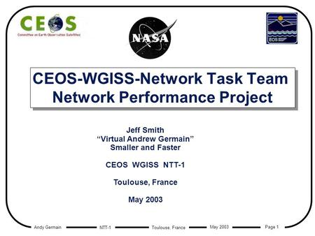 Andy Germain Page 1 Toulouse, France May 2003 NTT-1 CEOS-WGISS-Network Task Team Network Performance Project Jeff Smith Virtual Andrew Germain Smaller.