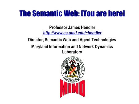 The Semantic Web: [You are here] Professor James Hendler  Director, Semantic Web and Agent Technologies Maryland Information.