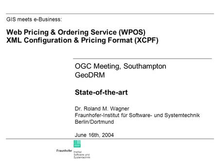 Institut Software- und Systemtechnik Fraunhofer ISST GIS meets e-Business: Web Pricing & Ordering Service (WPOS) XML Configuration & Pricing Format (XCPF)