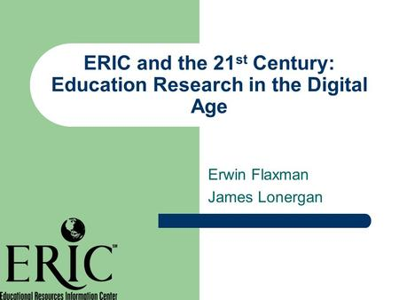 ERIC and the 21 st Century: Education Research in the Digital Age Erwin Flaxman James Lonergan.