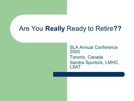 Are You Really Ready to Retire?? SLA Annual Conference 2005 Toronto, Canada Sandra Spurlock, LMHC, LSAT.