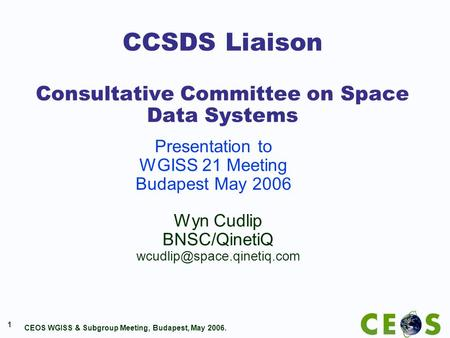 CEOS WGISS & Subgroup Meeting, Budapest, May 2006. 1 CCSDS Liaison Consultative Committee on Space Data Systems Wyn Cudlip BNSC/QinetiQ