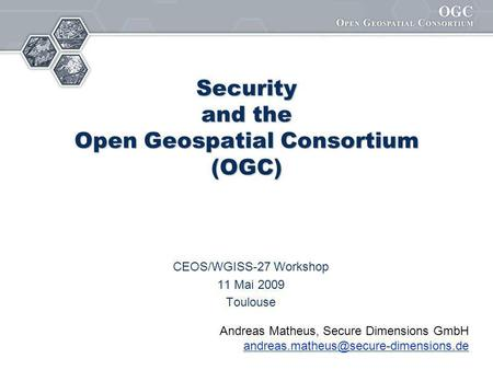 Security and the Open Geospatial Consortium (OGC) CEOS/WGISS-27 Workshop 11 Mai 2009 Toulouse Andreas Matheus, Secure Dimensions GmbH