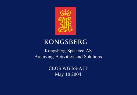 Kongsberg Spacetec AS Archiving Activities and Solutions CEOS WGISS-ATT May 10 2004.