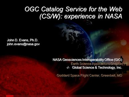 OGC Catalog Service for the Web (CS/W): experience in NASA John D. Evans, Ph.D. NASA Geosciences Interoperability Office (GIO) Earth.