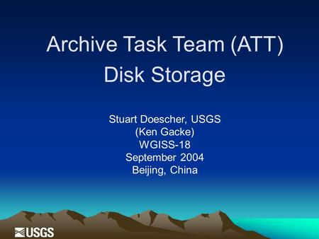 Archive Task Team (ATT) Disk Storage Stuart Doescher, USGS (Ken Gacke) WGISS-18 September 2004 Beijing, China.