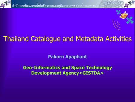 Thailand Catalogue and Metadata Activities Pakorn Apaphant Geo-Informatics and Space Technology Development Agency.