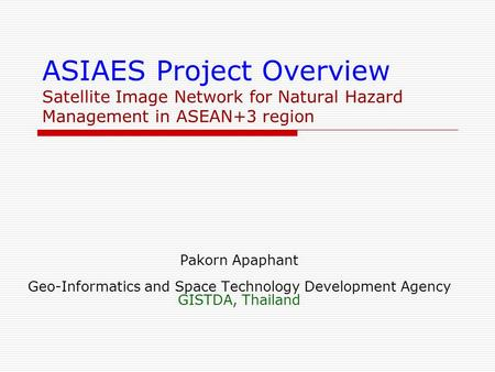 ASIAES Project Overview Satellite Image Network for Natural Hazard Management in ASEAN+3 region Pakorn Apaphant Geo-Informatics and Space Technology Development.