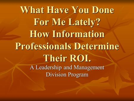What Have You Done For Me Lately? How Information Professionals Determine Their ROI. A Leadership and Management Division Program.