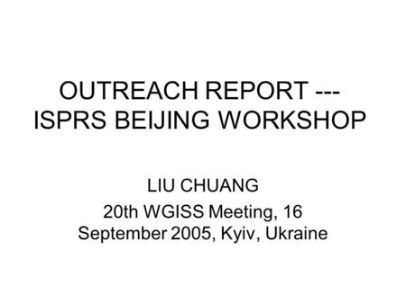 OUTREACH REPORT --- ISPRS BEIJING WORKSHOP LIU CHUANG 20th WGISS Meeting, 16 September 2005, Kyiv, Ukraine.