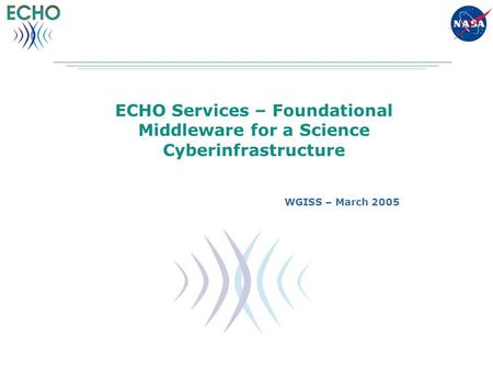 ECHO Services – Foundational Middleware for a Science Cyberinfrastructure WGISS – March 2005.